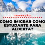 Como Imigrar como estudante para Alberta?